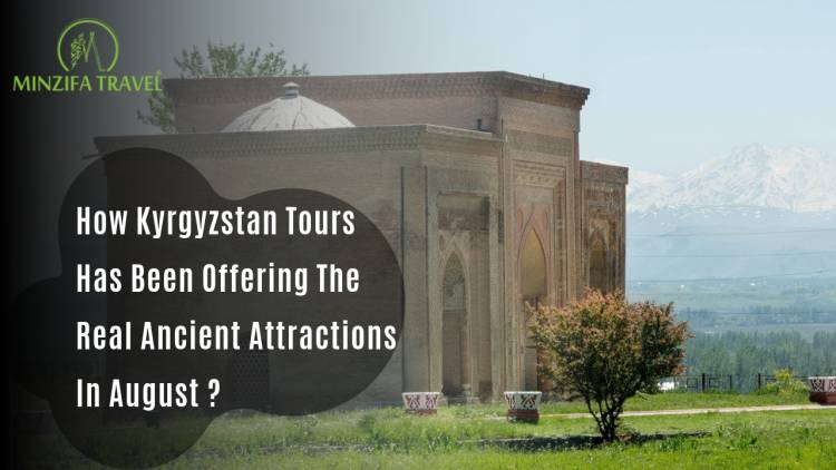 How Kyrgyzstan Tours Has Been Offering The Real Ancient Attractions In August?